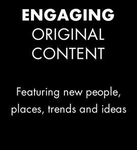 Engaging original content featuring new people, places, trends and ideas